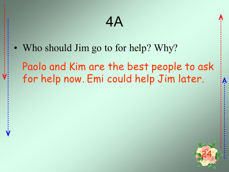 24 4A Who should Jim go to for help.Why. Paolo and Kim are the best people to ask for help now.