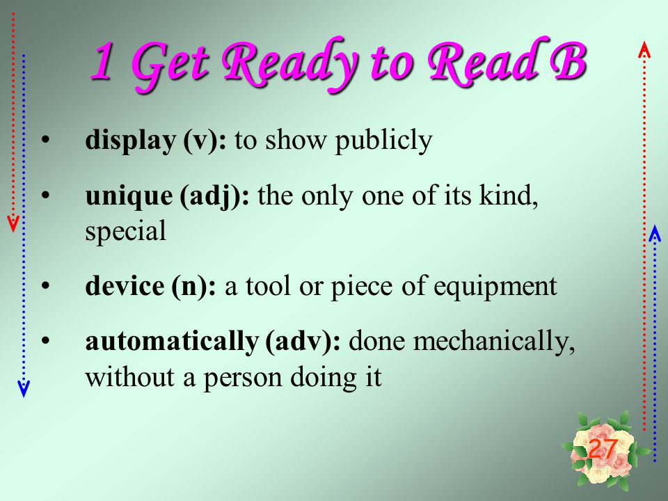 27 1 Get Ready to Read B display (v): to show publicly unique (adj): the only one of its kind, special device (n): a tool or piece of equipment automatically (adv): done mechanically, without a person doing it