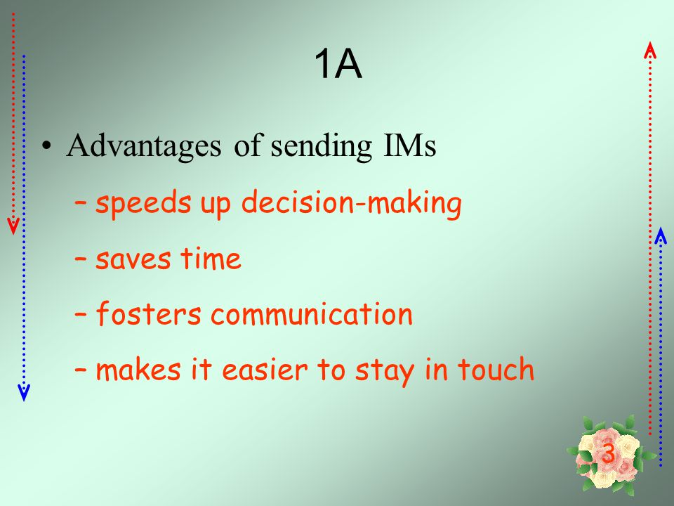 3 1A Advantages of sending IMs –speeds up decision-making –saves time –fosters communication –makes it easier to stay in touch