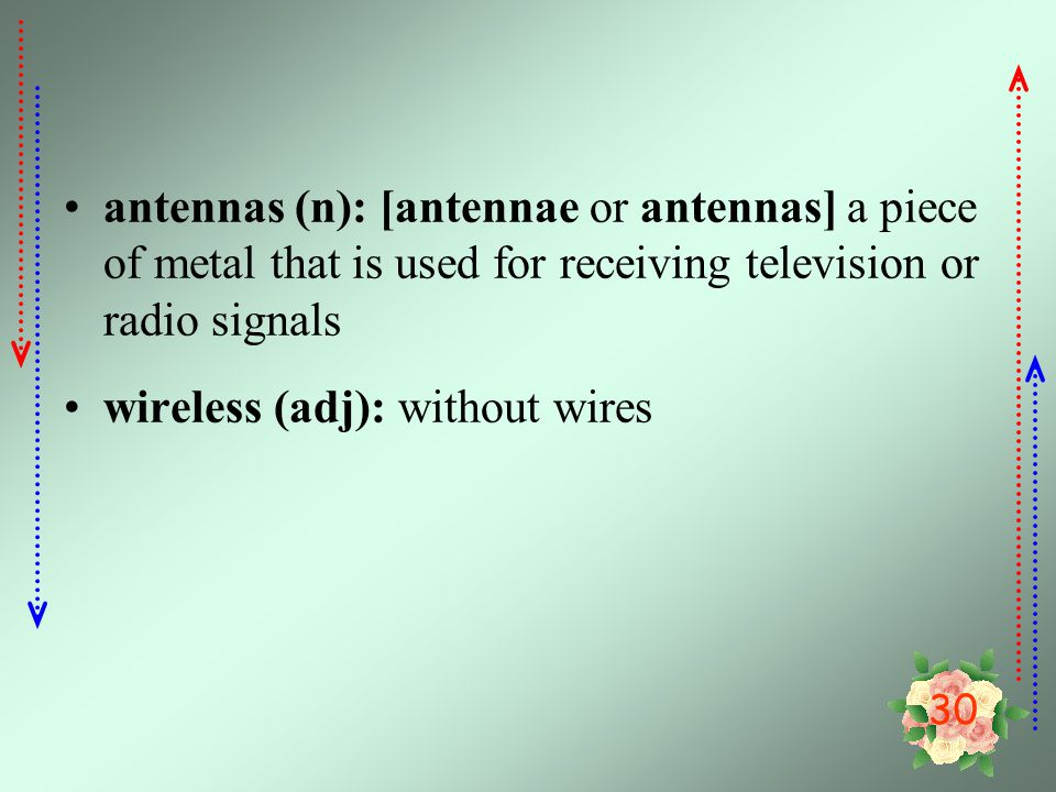 30 antennas (n): [antennae or antennas] a piece of metal that is used for receiving television or radio signals wireless (adj): without wires