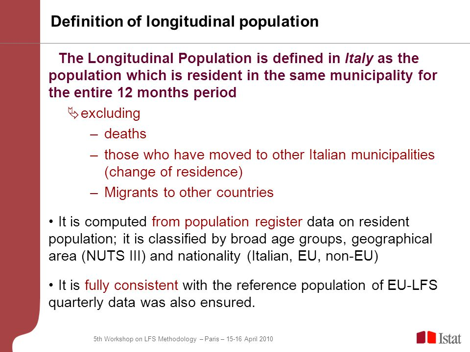 5th Workshop on LFS Methodology – Paris – 15-16 April 2010 Definition of longitudinal population The Longitudinal Population is defined in Italy as the population which is resident in the same municipality for the entire 12 months period  excluding –deaths –those who have moved to other Italian municipalities (change of residence) –Migrants to other countries It is computed from population register data on resident population; it is classified by broad age groups, geographical area (NUTS III) and nationality (Italian, EU, non-EU) It is fully consistent with the reference population of EU-LFS quarterly data was also ensured.