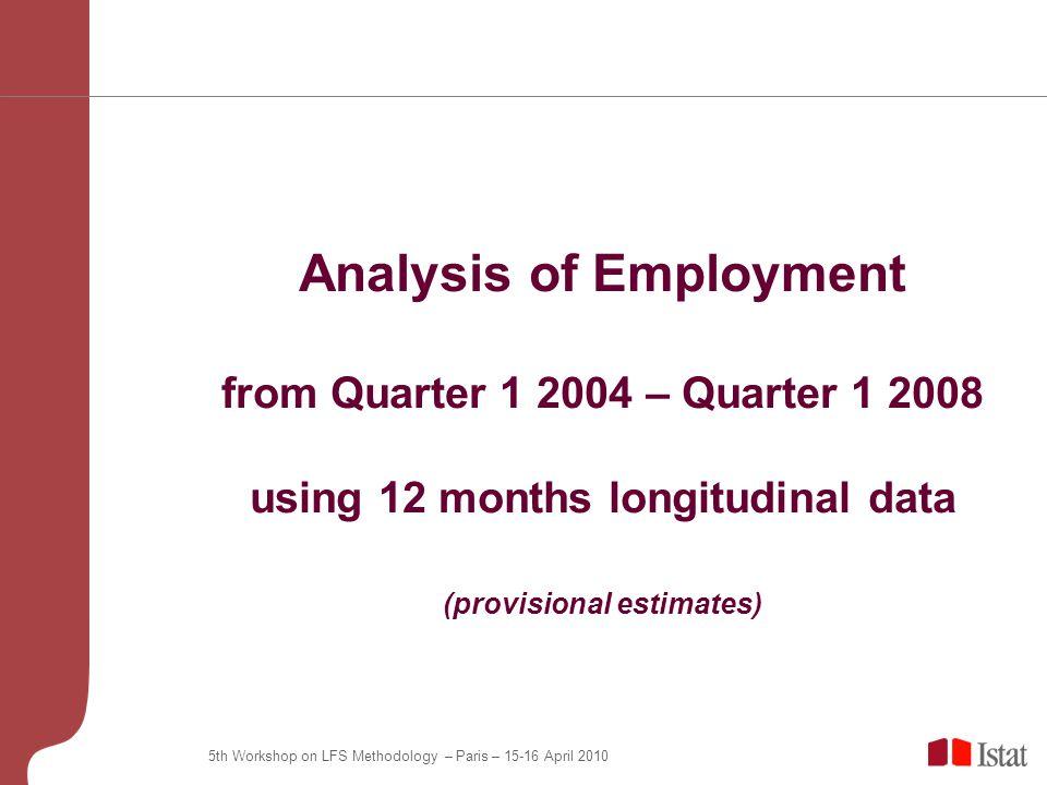 5th Workshop on LFS Methodology – Paris – 15-16 April 2010 Analysis of Employment from Quarter 1 2004 – Quarter 1 2008 using 12 months longitudinal data (provisional estimates)