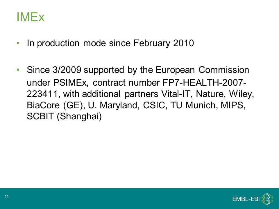 IMEx In production mode since February 2010 Since 3/2009 supported by the European Commission under PSIMEx, contract number FP7-HEALTH-2007- 223411, with additional partners Vital-IT, Nature, Wiley, BiaCore (GE), U.