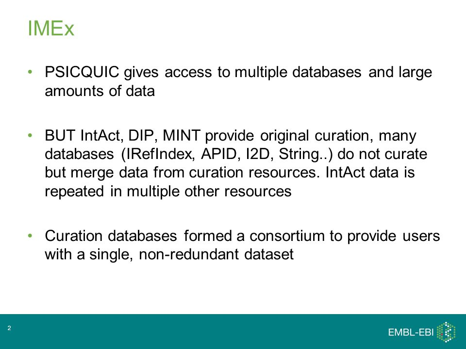 IMEx Independent molecular interaction resources all separately funded and with their own curation priorities Spent several years developing Common curation standards for detailed curation and a joint curation manual Common data formats – all data downloadable in PSI formats (PSI-MI MITAB/XML) IMEx is an instance of PSICQUIC, specific records are tagged as part of the IMEx set and only these records are searchable and downloadable on the website.