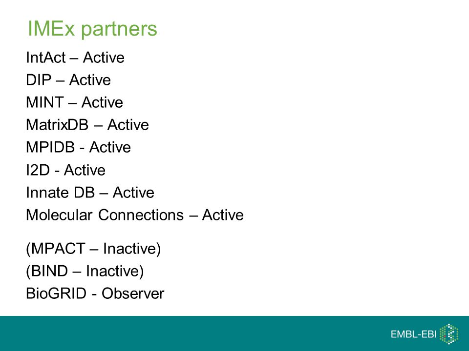 IMEx partners IntAct – Active DIP – Active MINT – Active MatrixDB – Active MPIDB - Active I2D - Active Innate DB – Active Molecular Connections – Active (MPACT – Inactive) (BIND – Inactive) BioGRID - Observer