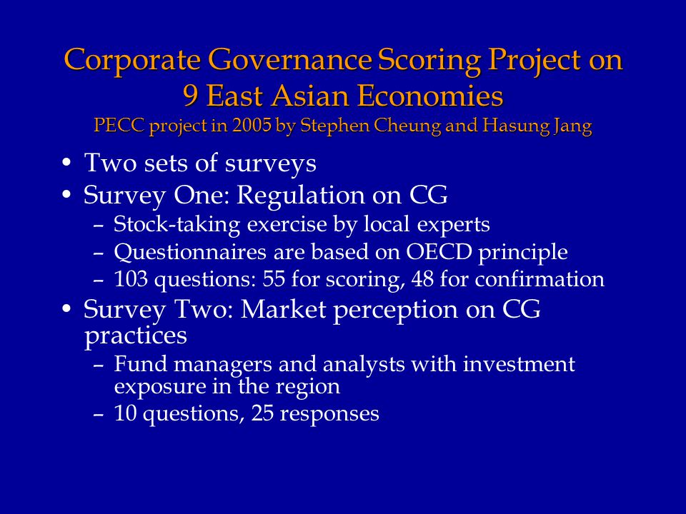 Corporate Governance Scoring Project on 9 East Asian Economies PECC project in 2005 by Stephen Cheung and Hasung Jang Two sets of surveys Survey One: Regulation on CG –Stock-taking exercise by local experts –Questionnaires are based on OECD principle –103 questions: 55 for scoring, 48 for confirmation Survey Two: Market perception on CG practices –Fund managers and analysts with investment exposure in the region –10 questions, 25 responses