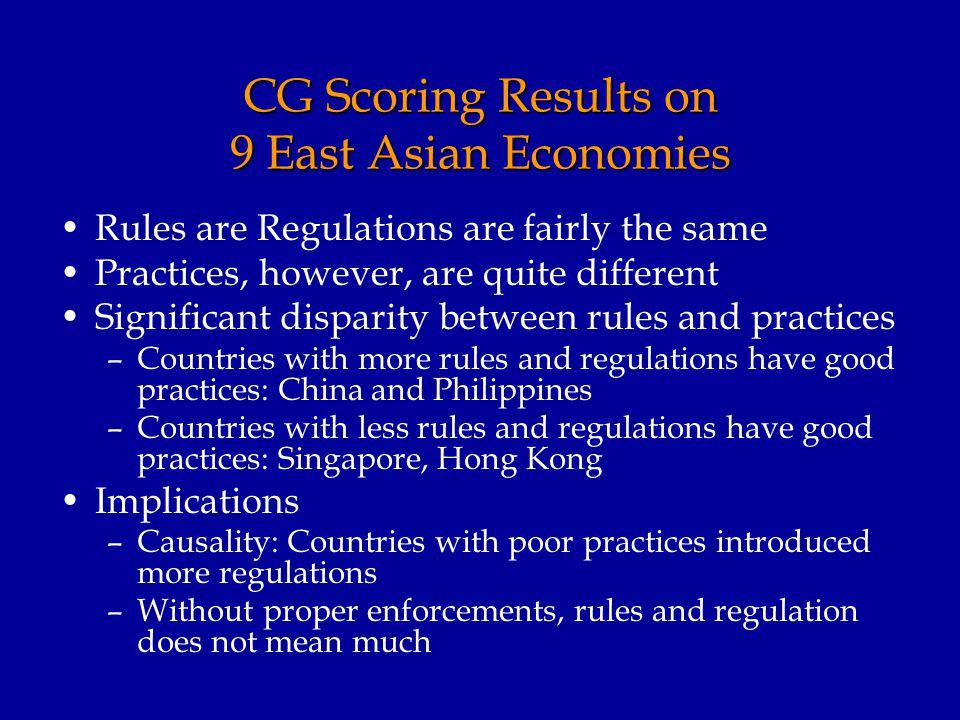 CG Scoring Results on 9 East Asian Economies Rules are Regulations are fairly the same Practices, however, are quite different Significant disparity between rules and practices –Countries with more rules and regulations have good practices: China and Philippines –Countries with less rules and regulations have good practices: Singapore, Hong Kong Implications –Causality: Countries with poor practices introduced more regulations –Without proper enforcements, rules and regulation does not mean much