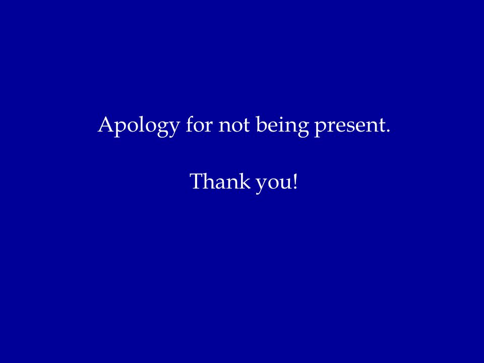 Apology for not being present. Thank you!