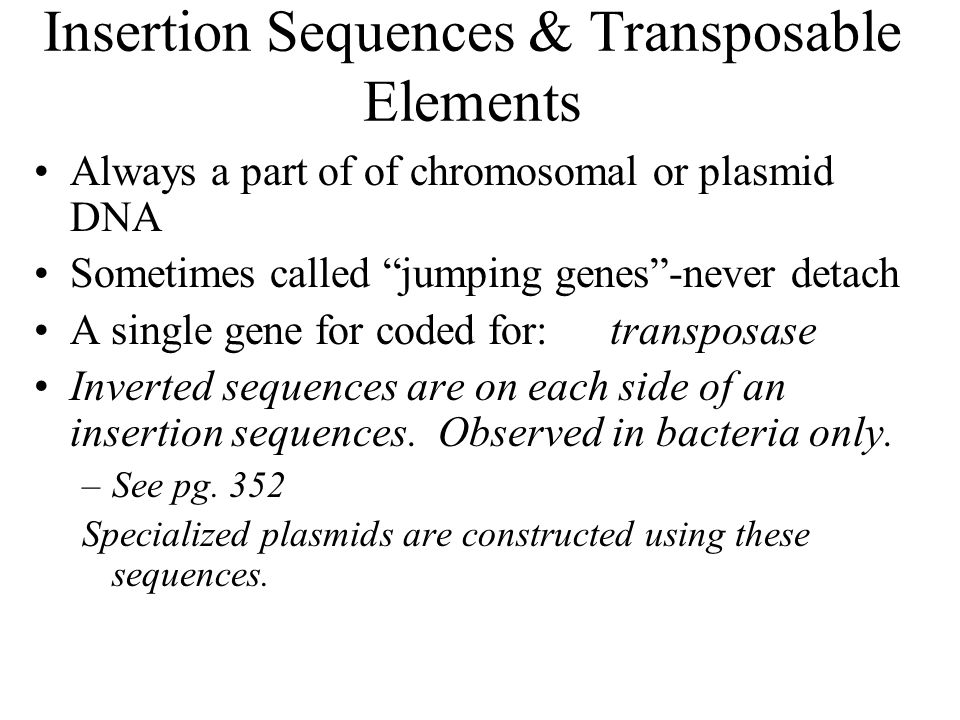 """Insertion Sequences & Transposable Elements Always a part of of chromosomal or plasmid DNA Sometimes called """"jumping genes""""-never detach A single gene"""