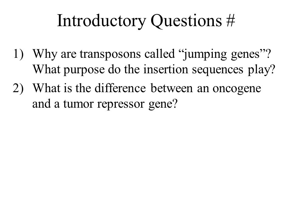 Introductory Questions # 1)Why are transposons called jumping genes .