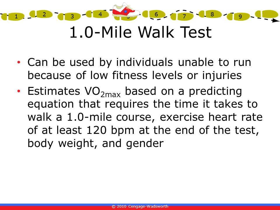 © 2010 Cengage-Wadsworth 1 2 3 4 5 6 7 8 9 1.0-Mile Walk Test Can be used by individuals unable to run because of low fitness levels or injuries Estimates VO 2max based on a predicting equation that requires the time it takes to walk a 1.0-mile course, exercise heart rate of at least 120 bpm at the end of the test, body weight, and gender