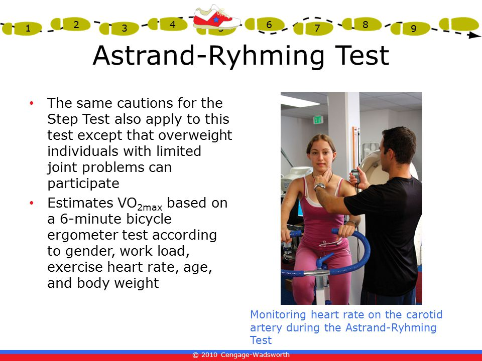© 2010 Cengage-Wadsworth 1 2 3 4 5 6 7 8 9 Astrand-Ryhming Test The same cautions for the Step Test also apply to this test except that overweight individuals with limited joint problems can participate Estimates VO 2max based on a 6-minute bicycle ergometer test according to gender, work load, exercise heart rate, age, and body weight Monitoring heart rate on the carotid artery during the Astrand-Ryhming Test