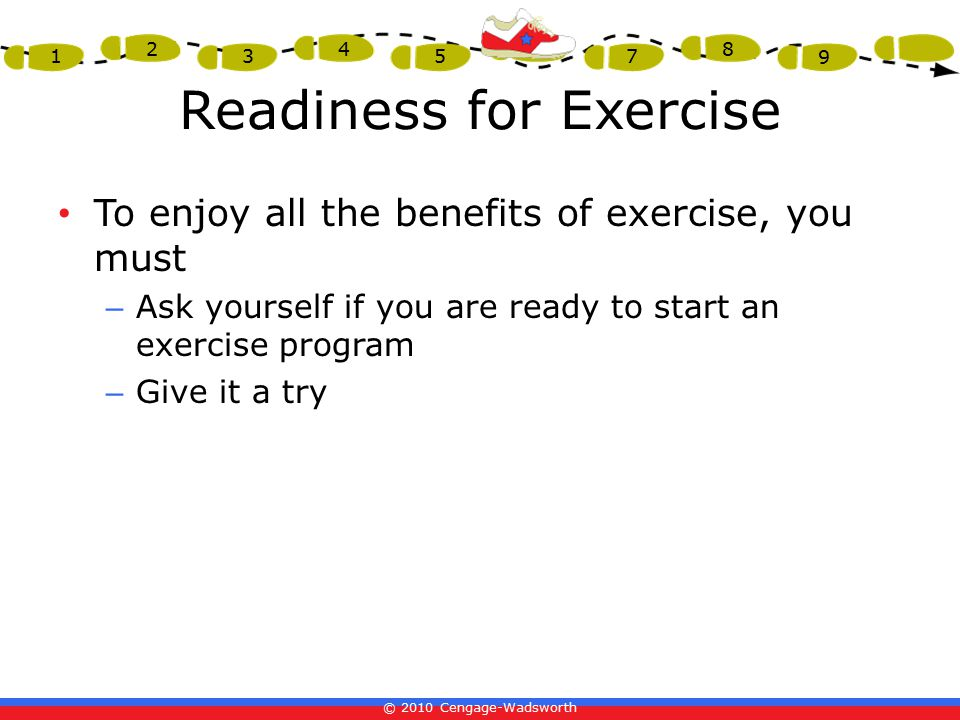© 2010 Cengage-Wadsworth 1 2 3 4 5 6 7 8 9 Readiness for Exercise To enjoy all the benefits of exercise, you must – Ask yourself if you are ready to start an exercise program – Give it a try