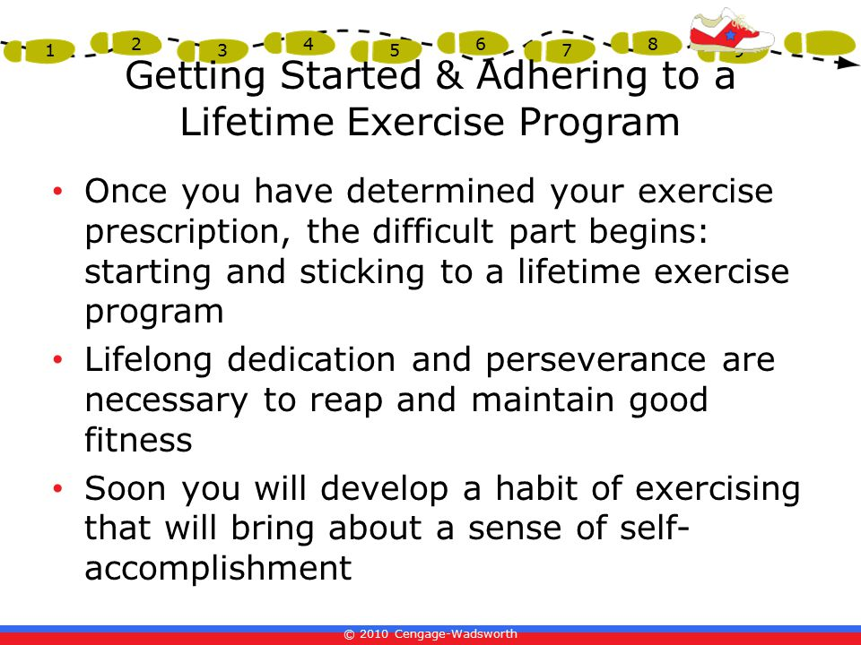 © 2010 Cengage-Wadsworth 1 2 3 4 5 6 7 8 9 Getting Started & Adhering to a Lifetime Exercise Program Once you have determined your exercise prescription, the difficult part begins: starting and sticking to a lifetime exercise program Lifelong dedication and perseverance are necessary to reap and maintain good fitness Soon you will develop a habit of exercising that will bring about a sense of self- accomplishment