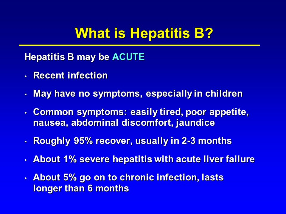 Hepatitis B may be ACUTE Recent infection Recent infection May have no symptoms, especially in children May have no symptoms, especially in children C