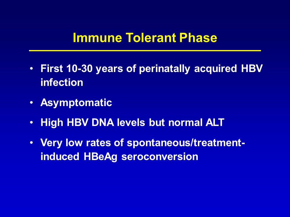 Immune Tolerant Phase First 10-30 years of perinatally acquired HBV infection Asymptomatic High HBV DNA levels but normal ALT Very low rates of sponta