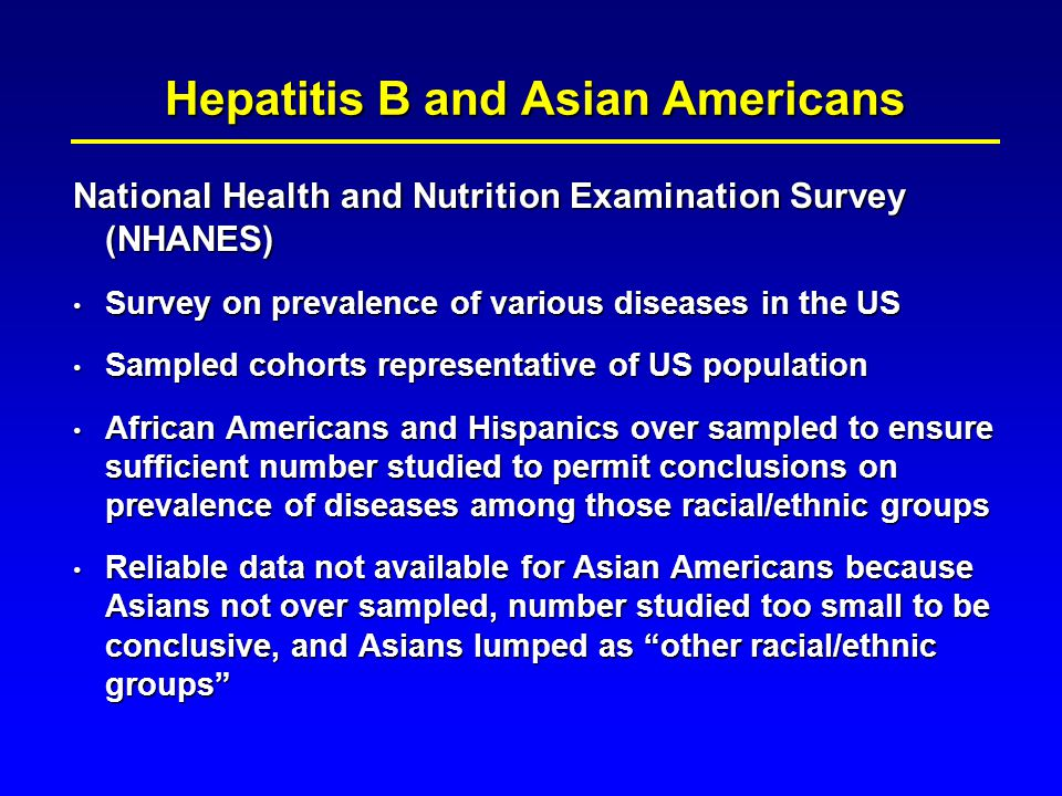 NHANES III – 1988-1994 NHANES III – 1988-1994 – Current and past HBV infection: 4.9% – Chronic HBV infection: 0.4% Highest prevalence among blacks Highest prevalence among blacks 5%-15% among immigrants from Central and Southeast Asia, Middle East and Africa 5%-15% among immigrants from Central and Southeast Asia, Middle East and Africa Prevalence data for Asians not available Prevalence data for Asians not available Hepatitis B and Asian Americans