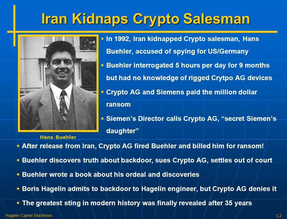 Hagelin Cipher Machines12 Iran Kidnaps Crypto Salesman Hans Buehler   In 1992, Iran kidnapped Crypto salesman, Hans Buehler, accused of spying for US/Germany   Buehler interrogated 5 hours per day for 9 months but had no knowledge of rigged Crytpo AG devices   Crypto AG and Siemens paid the million dollar ransom   Siemen's Director calls Crypto AG, secret Siemen's daughter   After release from Iran, Crypto AG fired Buehler and billed him for ransom.