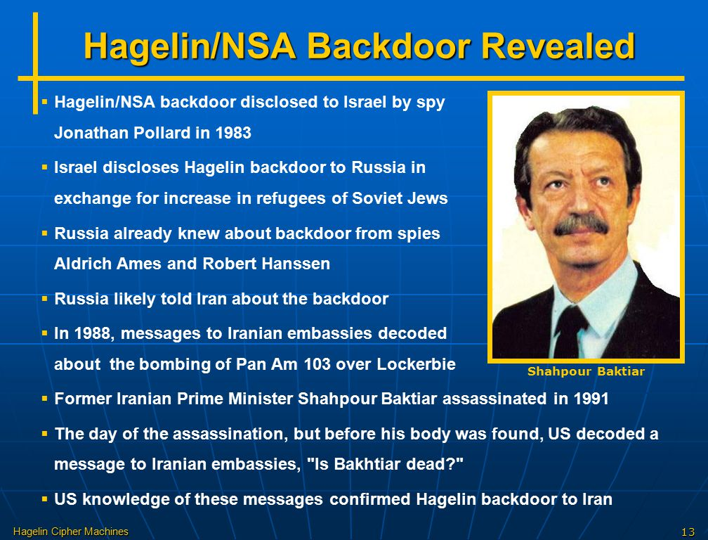 Hagelin Cipher Machines13 Hagelin/NSA Backdoor Revealed Shahpour Baktiar   Hagelin/NSA backdoor disclosed to Israel by spy Jonathan Pollard in 1983   Israel discloses Hagelin backdoor to Russia in exchange for increase in refugees of Soviet Jews   Russia already knew about backdoor from spies Aldrich Ames and Robert Hanssen   Russia likely told Iran about the backdoor   In 1988, messages to Iranian embassies decoded about the bombing of Pan Am 103 over Lockerbie   Former Iranian Prime Minister Shahpour Baktiar assassinated in 1991   The day of the assassination, but before his body was found, US decoded a message to Iranian embassies, Is Bakhtiar dead?   US knowledge of these messages confirmed Hagelin backdoor to Iran