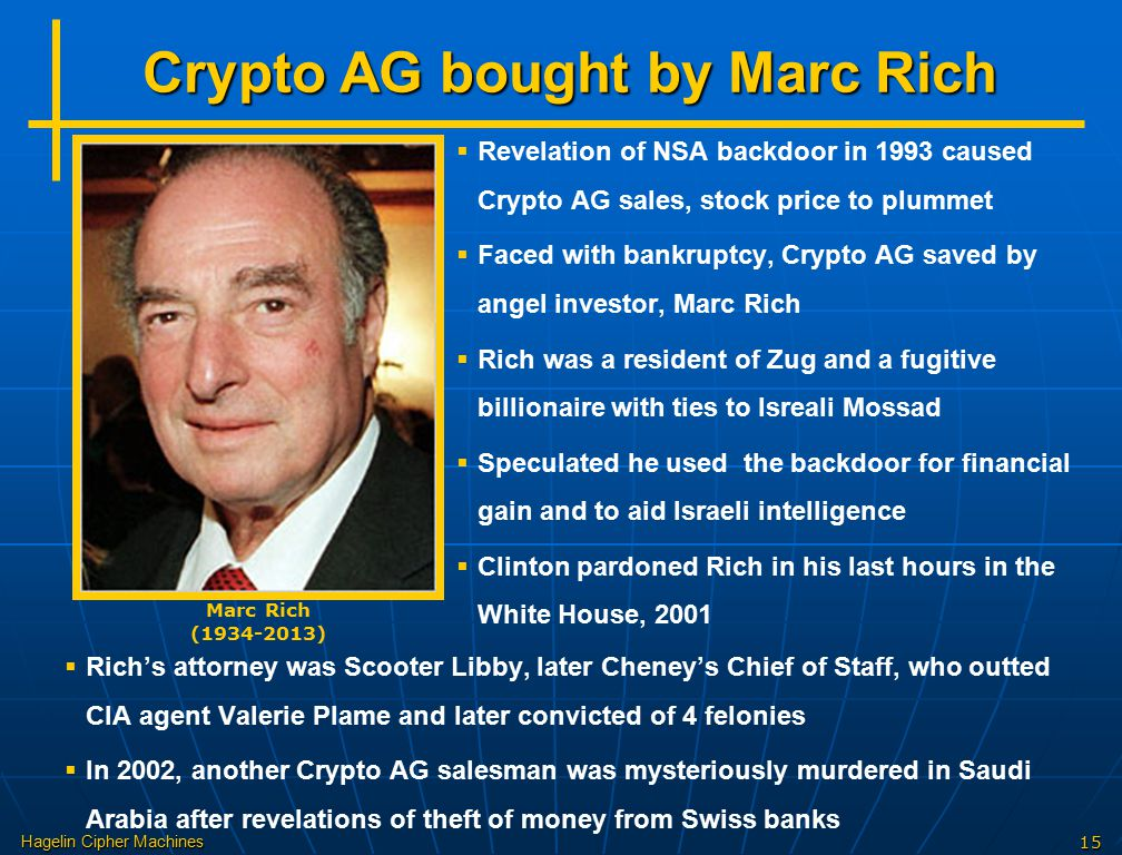Hagelin Cipher Machines15 Crypto AG bought by Marc Rich Marc Rich (1934-2013)   Revelation of NSA backdoor in 1993 caused Crypto AG sales, stock price to plummet   Faced with bankruptcy, Crypto AG saved by angel investor, Marc Rich   Rich was a resident of Zug and a fugitive billionaire with ties to Isreali Mossad   Speculated he used the backdoor for financial gain and to aid Israeli intelligence   Clinton pardoned Rich in his last hours in the White House, 2001   Rich's attorney was Scooter Libby, later Cheney's Chief of Staff, who outted CIA agent Valerie Plame and later convicted of 4 felonies   In 2002, another Crypto AG salesman was mysteriously murdered in Saudi Arabia after revelations of theft of money from Swiss banks