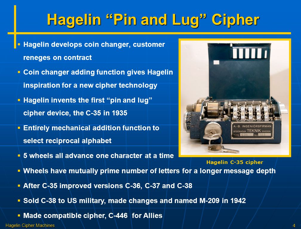 Hagelin Cipher Machines4 Hagelin Pin and Lug Cipher   Hagelin develops coin changer, customer reneges on contract   Coin changer adding function gives Hagelin inspiration for a new cipher technology   Hagelin invents the first pin and lug cipher device, the C-35 in 1935   Entirely mechanical addition function to select reciprocal alphabet   5 wheels all advance one character at a time Hagelin C-35 cipher  Wheels have mutually prime number of letters for a longer message depth  After C-35 improved versions C-36, C-37 and C-38  Sold C-38 to US military, made changes and named M-209 in 1942  Made compatible cipher, C-446 for Allies