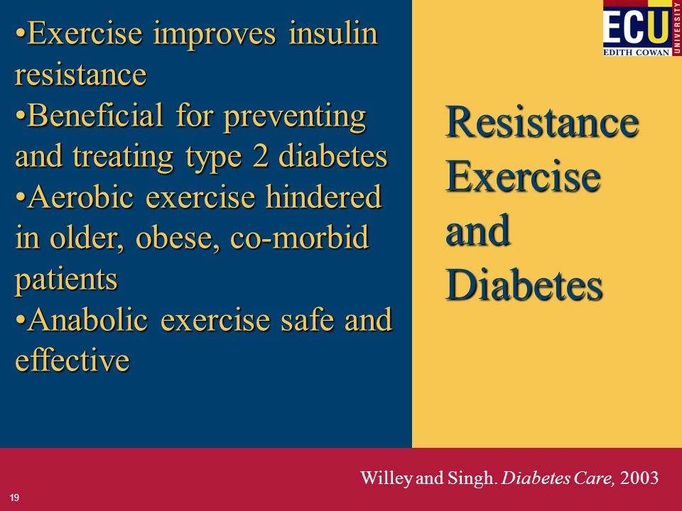 Resistance Exercise and Diabetes Exercise improves insulin resistanceExercise improves insulin resistance Beneficial for preventing and treating type 2 diabetesBeneficial for preventing and treating type 2 diabetes Aerobic exercise hindered in older, obese, co-morbid patientsAerobic exercise hindered in older, obese, co-morbid patients Anabolic exercise safe and effectiveAnabolic exercise safe and effective Willey and Singh.