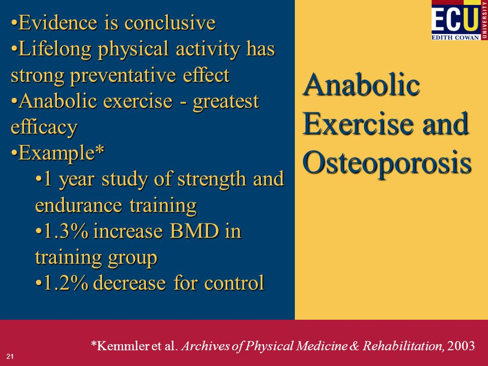 Anabolic Exercise and Osteoporosis Evidence is conclusiveEvidence is conclusive Lifelong physical activity has strong preventative effectLifelong physical activity has strong preventative effect Anabolic exercise - greatest efficacyAnabolic exercise - greatest efficacy Example*Example* 1 year study of strength and endurance training1 year study of strength and endurance training 1.3% increase BMD in training group1.3% increase BMD in training group 1.2% decrease for control1.2% decrease for control *Kemmler et al.
