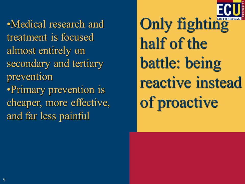 Only fighting half of the battle: being reactive instead of proactive Medical research and treatment is focused almost entirely on secondary and tertiary preventionMedical research and treatment is focused almost entirely on secondary and tertiary prevention Primary prevention is cheaper, more effective, and far less painfulPrimary prevention is cheaper, more effective, and far less painful 6