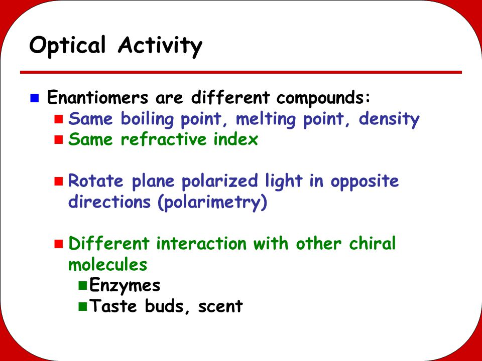 Optical Activity Enantiomers are different compounds: Same boiling point, melting point, density Same refractive index Rotate plane polarized light in