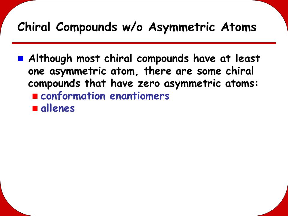 Chiral Compounds w/o Asymmetric Atoms Although most chiral compounds have at least one asymmetric atom, there are some chiral compounds that have zero