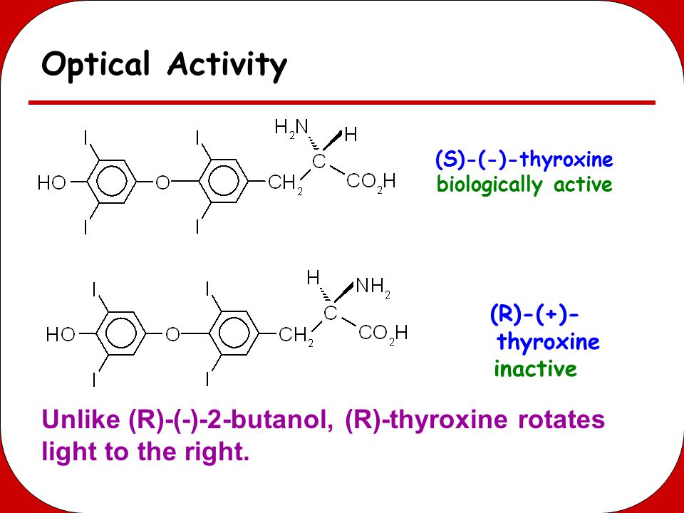 Optical Activity (S)-(-)-thyroxine biologically active (R)-(+)- thyroxine inactive Unlike (R)-(-)-2-butanol, (R)-thyroxine rotates light to the right.