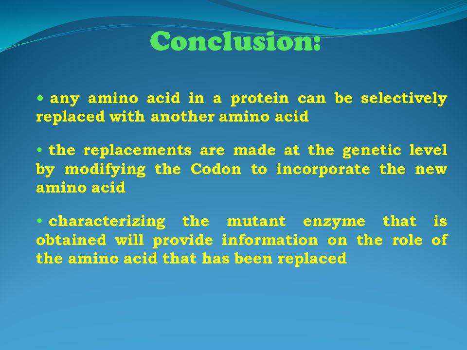 Conclusion: any amino acid in a protein can be selectively replaced with another amino acid the replacements are made at the genetic level by modifyin