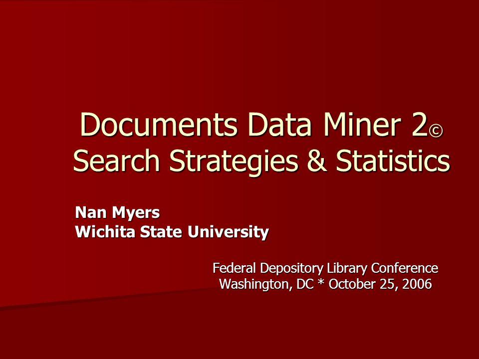 Documents Data Miner 2 © Search Strategies & Statistics Nan Myers Nan Myers Wichita State University Wichita State University Federal Depository Library Conference Washington, DC * October 25, 2006