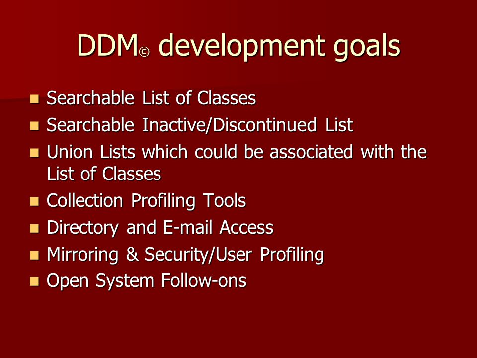 DDM © development goals Searchable List of Classes Searchable List of Classes Searchable Inactive/Discontinued List Searchable Inactive/Discontinued List Union Lists which could be associated with the List of Classes Union Lists which could be associated with the List of Classes Collection Profiling Tools Collection Profiling Tools Directory and E-mail Access Directory and E-mail Access Mirroring & Security/User Profiling Mirroring & Security/User Profiling Open System Follow-ons Open System Follow-ons