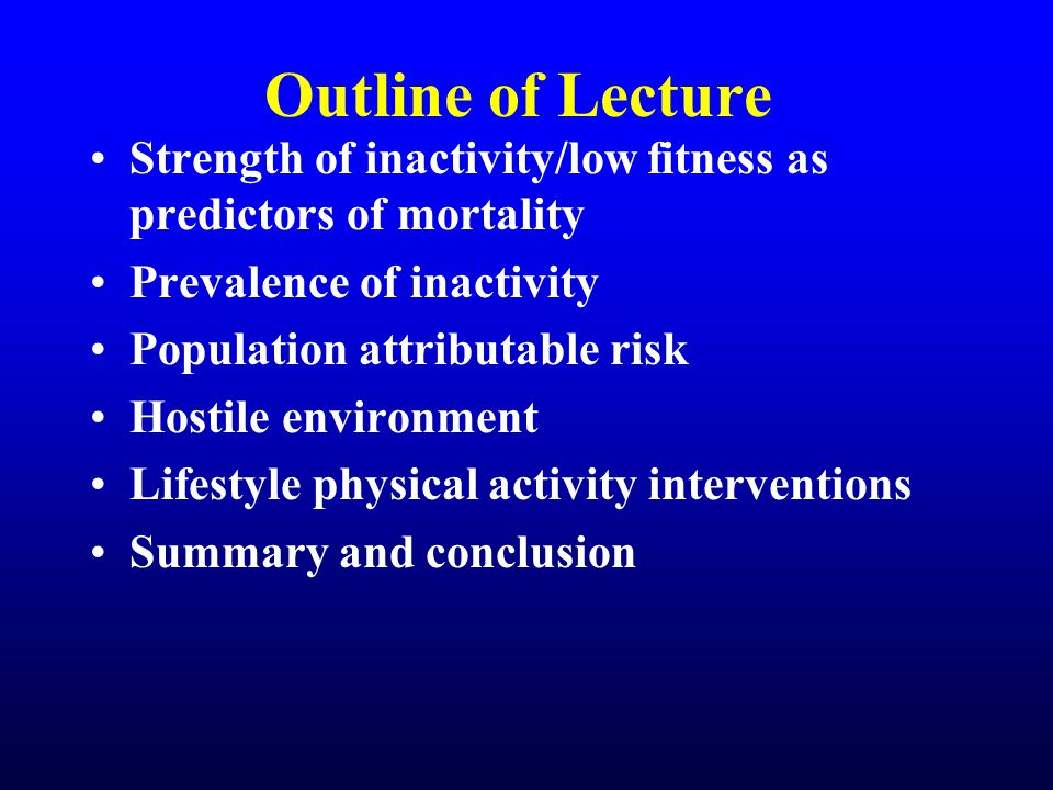 Outline of Lecture Strength of inactivity/low fitness as predictors of mortality Prevalence of inactivity Population attributable risk Hostile environment Lifestyle physical activity interventions Summary and conclusion