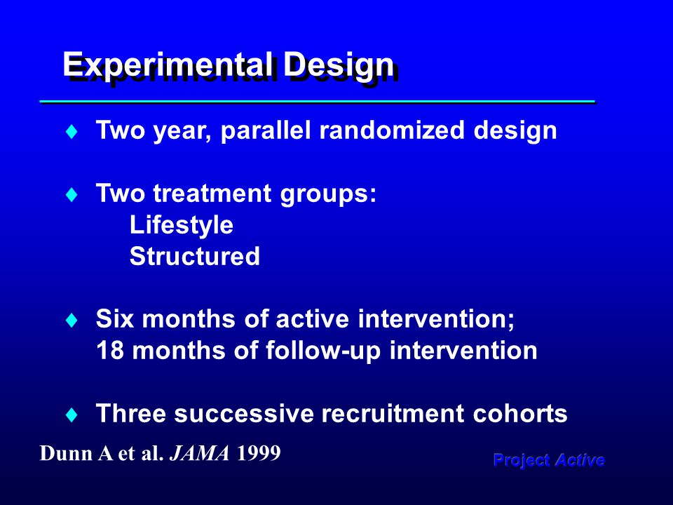 Experimental Design  Two year, parallel randomized design  Two treatment groups: Lifestyle Structured  Six months of active intervention; 18 months of follow-up intervention  Three successive recruitment cohorts Dunn A et al.