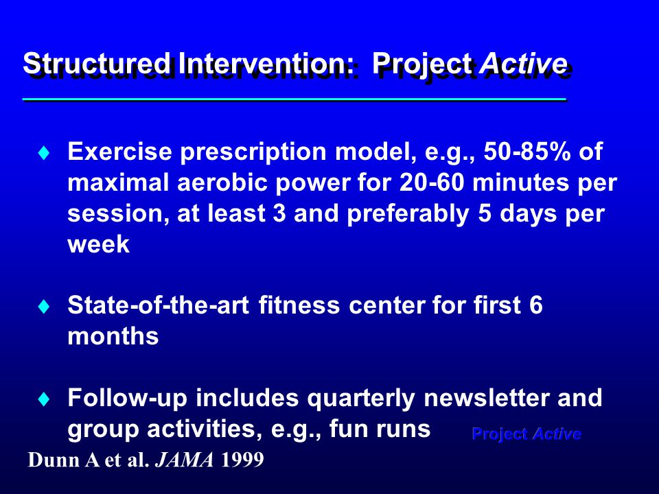 Structured Intervention: Project Active  Exercise prescription model, e.g., 50-85% of maximal aerobic power for 20-60 minutes per session, at least 3 and preferably 5 days per week  State-of-the-art fitness center for first 6 months  Follow-up includes quarterly newsletter and group activities, e.g., fun runs Dunn A et al.
