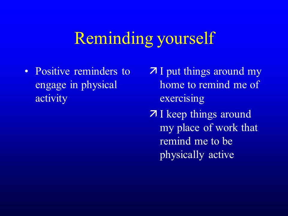 Reminding yourself Positive reminders to engage in physical activity äI put things around my home to remind me of exercising äI keep things around my place of work that remind me to be physically active