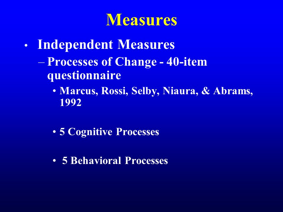 Measures Independent Measures –Processes of Change - 40-item questionnaire Marcus, Rossi, Selby, Niaura, & Abrams, 1992 5 Cognitive Processes 5 Behavioral Processes