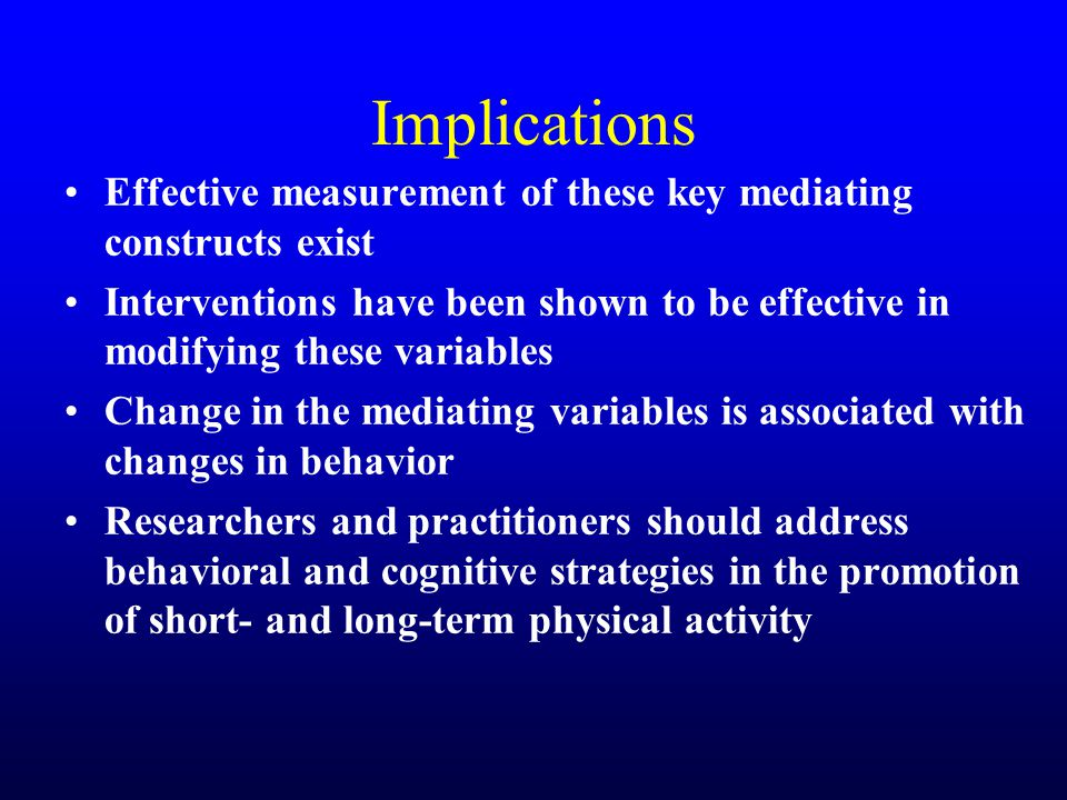 Implications Effective measurement of these key mediating constructs exist Interventions have been shown to be effective in modifying these variables Change in the mediating variables is associated with changes in behavior Researchers and practitioners should address behavioral and cognitive strategies in the promotion of short- and long-term physical activity