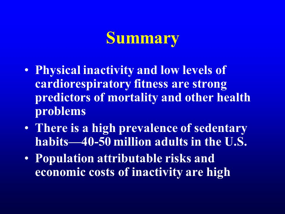 Summary Physical inactivity and low levels of cardiorespiratory fitness are strong predictors of mortality and other health problems There is a high prevalence of sedentary habits—40-50 million adults in the U.S.