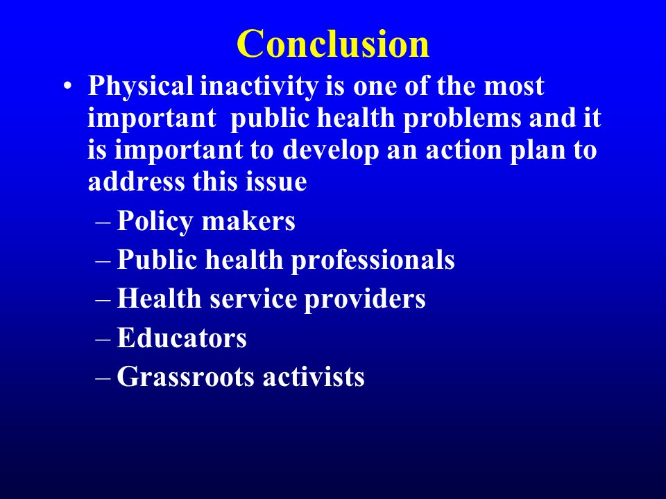 Conclusion Physical inactivity is one of the most important public health problems and it is important to develop an action plan to address this issue –Policy makers –Public health professionals –Health service providers –Educators –Grassroots activists
