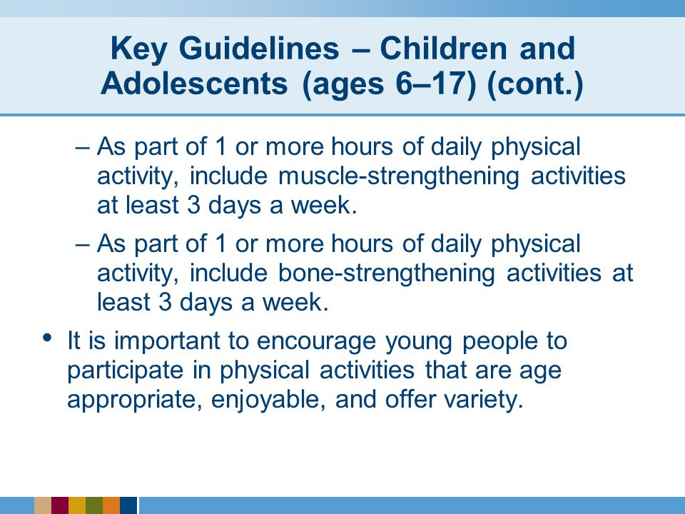 Key Guidelines – Children and Adolescents (ages 6–17) (cont.) –As part of 1 or more hours of daily physical activity, include muscle-strengthening activities at least 3 days a week.