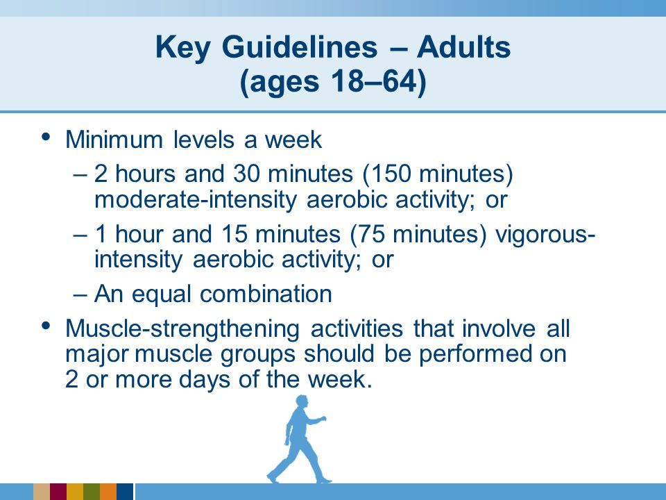 Key Guidelines – Adults (ages 18–64) Minimum levels a week –2 hours and 30 minutes (150 minutes) moderate-intensity aerobic activity; or –1 hour and 15 minutes (75 minutes) vigorous- intensity aerobic activity; or –An equal combination Muscle-strengthening activities that involve all major muscle groups should be performed on 2 or more days of the week.