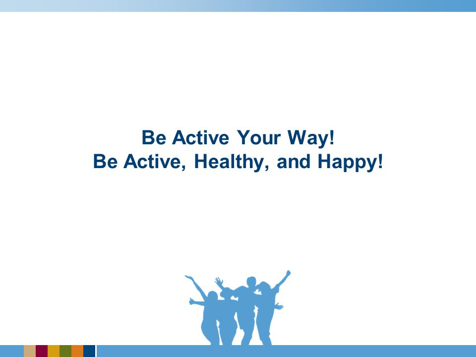 Be Active Your Way! Be Active, Healthy, and Happy!