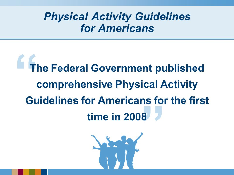 Aims of the Physical Activity Guidelines for Americans Stem the tide toward inactivity and its consequences Move toward a prevention oriented society