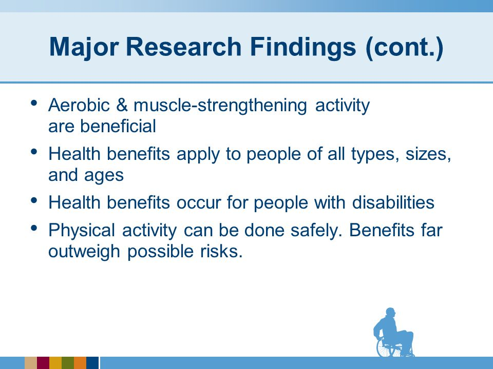 Benefits of Physical Activity Adults who participate in any amount of physical activity gain some health benefits.