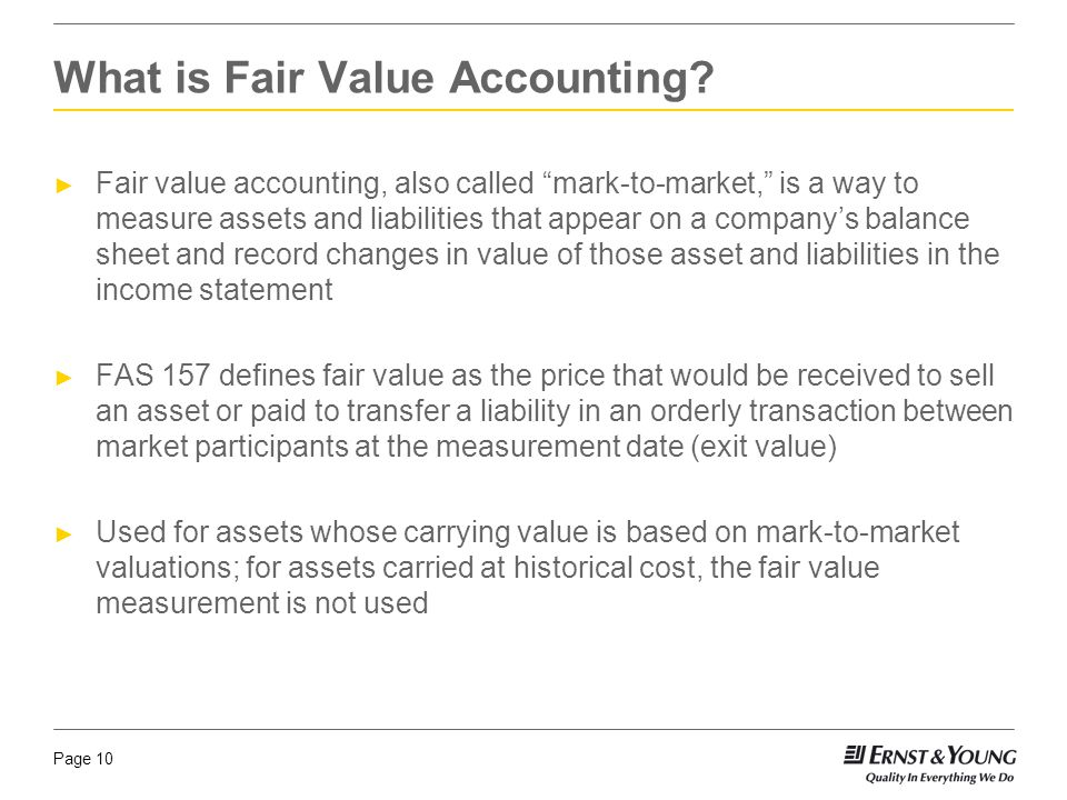 Page 10 ► Fair value accounting, also called mark-to-market, is a way to measure assets and liabilities that appear on a company's balance sheet and record changes in value of those asset and liabilities in the income statement ► FAS 157 defines fair value as the price that would be received to sell an asset or paid to transfer a liability in an orderly transaction between market participants at the measurement date (exit value) ► Used for assets whose carrying value is based on mark-to-market valuations; for assets carried at historical cost, the fair value measurement is not used What is Fair Value Accounting?