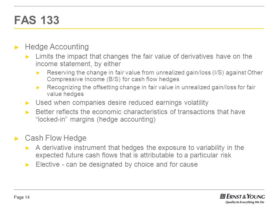 Page 14 ► Hedge Accounting ► Limits the impact that changes the fair value of derivatives have on the income statement, by either ► Reserving the chan