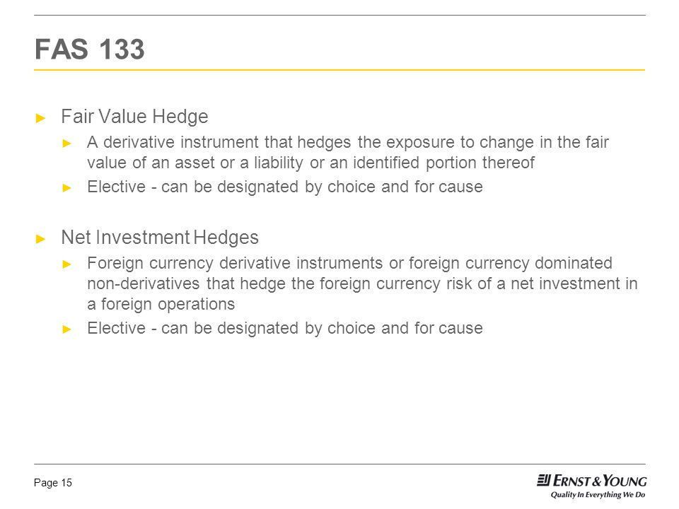 Page 15 ► Fair Value Hedge ► A derivative instrument that hedges the exposure to change in the fair value of an asset or a liability or an identified